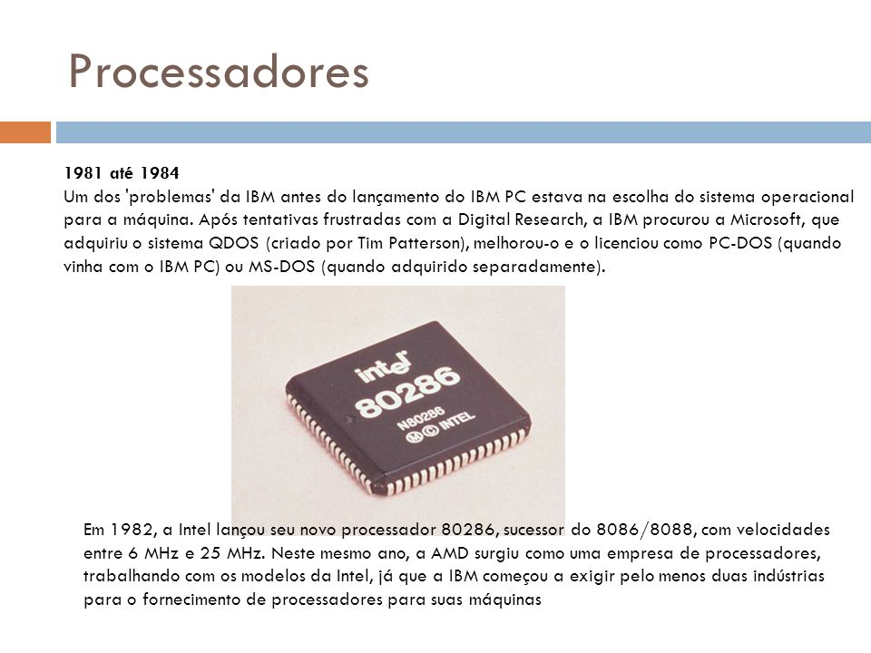 Processadores 1981 até 1984 Um dos problemas da IBM antes do lançamento do IBM PC estava na escolha do sistema operacional para a máquina.