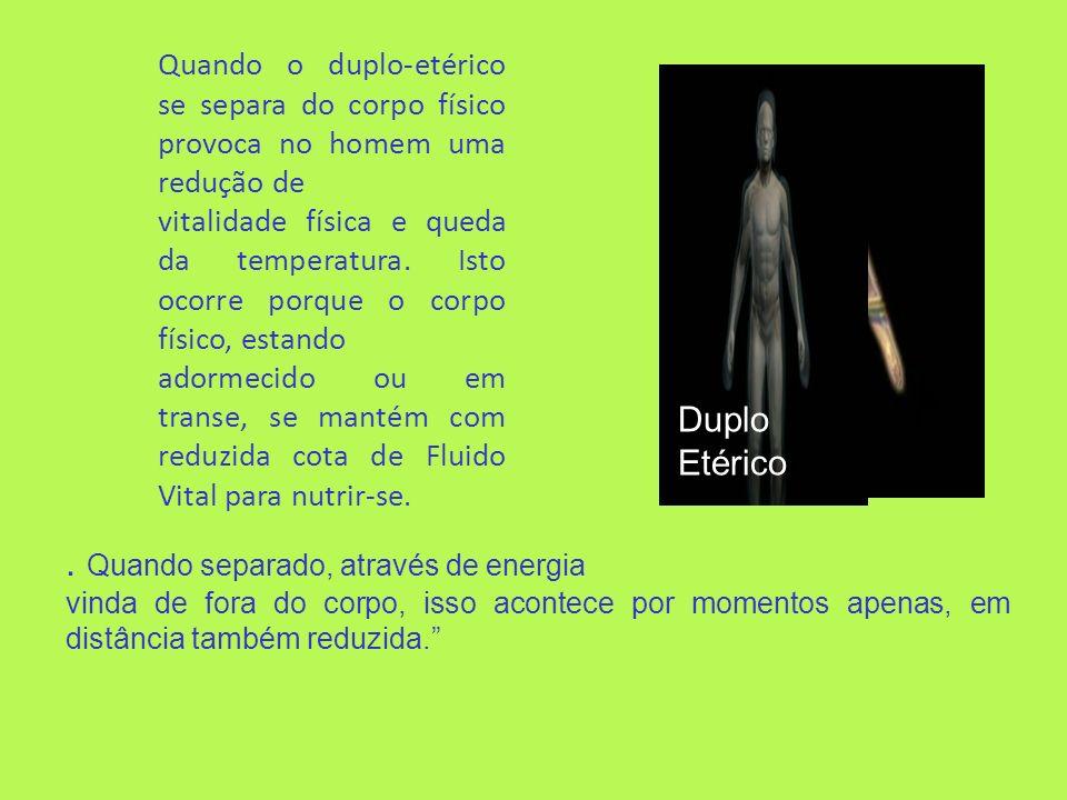 Duplo Etérico Quando o duplo-etérico se separa do corpo físico provoca no homem uma redução de vitalidade física e queda da temperatura. Isto ocorre p