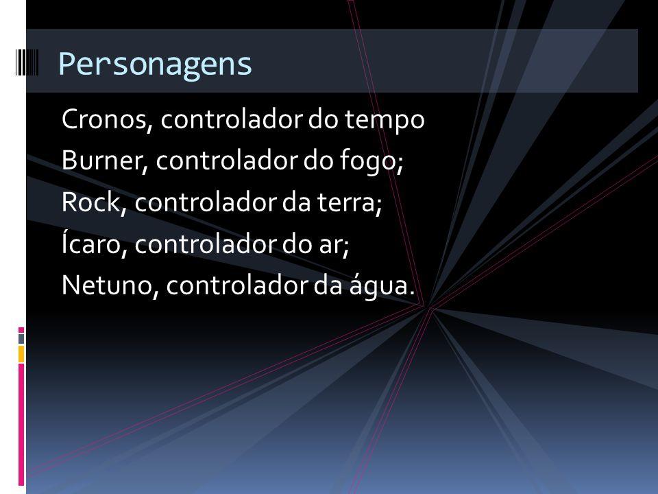 Cronos, controlador do tempo Burner, controlador do fogo; Rock, controlador da terra; Ícaro, controlador do ar; Netuno, controlador da água. Personage