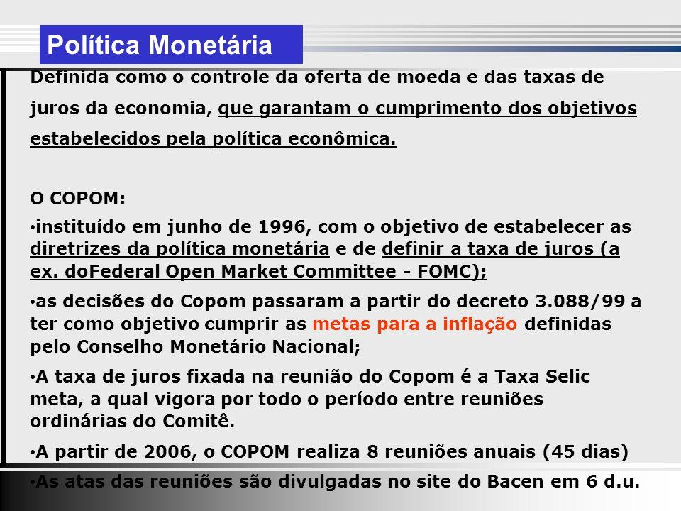 Política Monetária Definida como o controle da oferta de moeda e das taxas de juros da economia, que garantam o cumprimento dos objetivos estabelecidos pela política econômica.