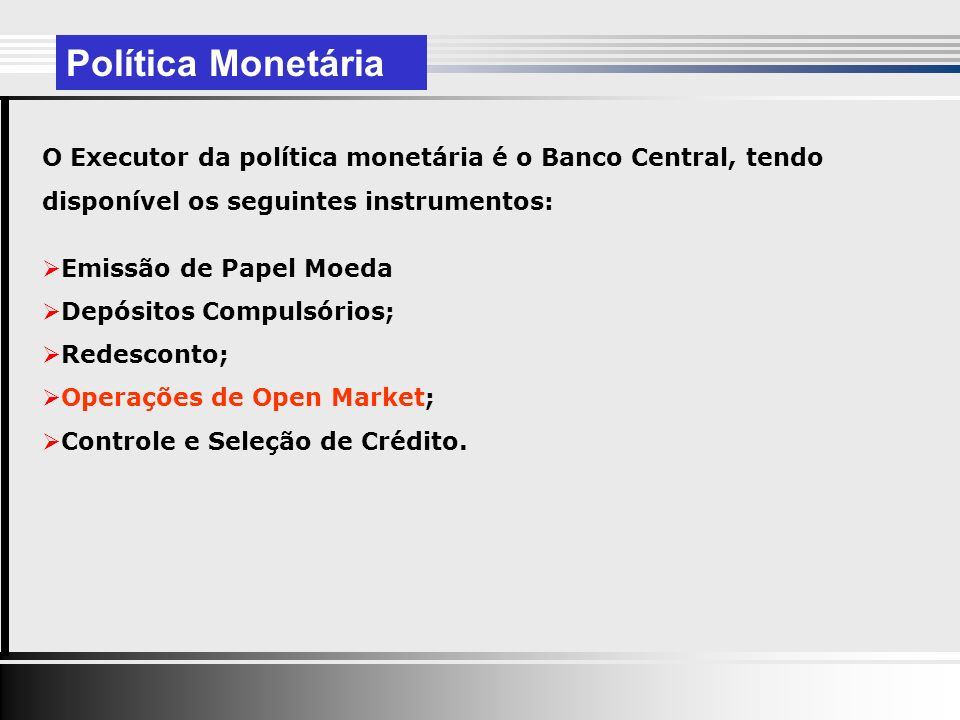 Política Monetária O Executor da política monetária é o Banco Central, tendo disponível os seguintes instrumentos: Emissão de Papel Moeda Depósitos Compulsórios; Redesconto; Operações de Open Market; Controle e Seleção de Crédito.