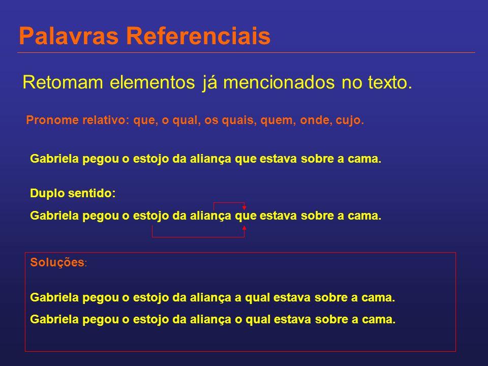 Palavras Referenciais Retomam elementos já mencionados no texto. Pronome relativo: que, o qual, os quais, quem, onde, cujo. Gabriela pegou o estojo da
