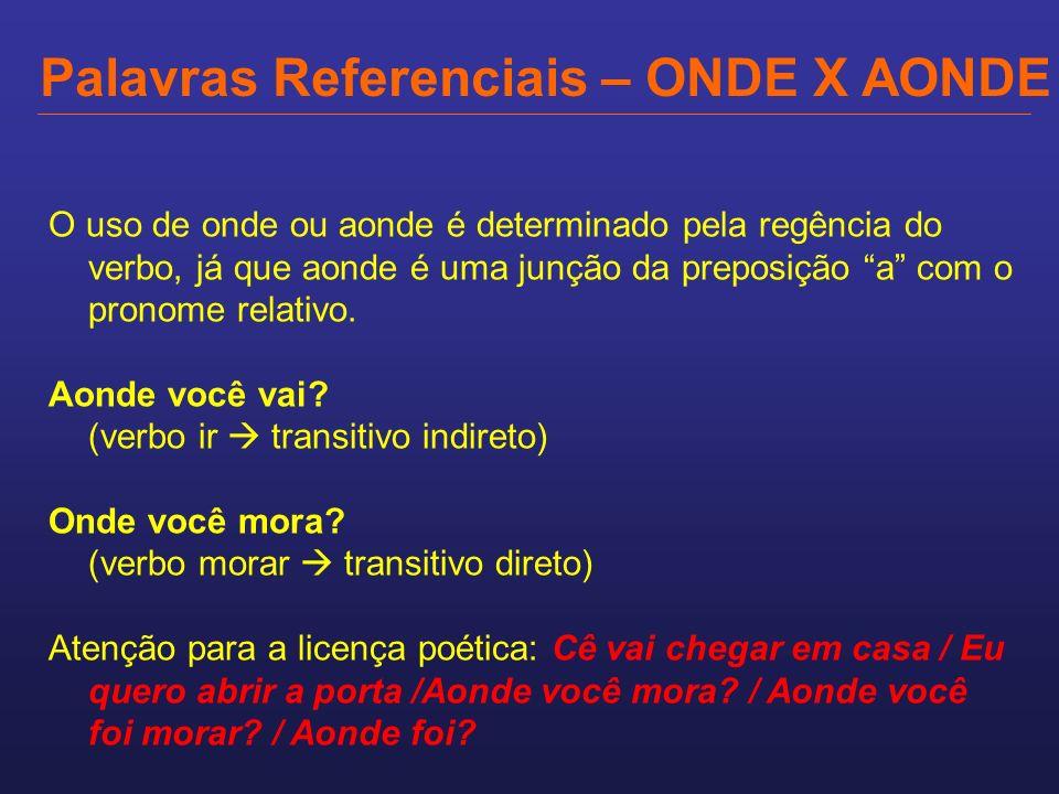 Palavras Referenciais – ONDE X AONDE O uso de onde ou aonde é determinado pela regência do verbo, já que aonde é uma junção da preposição a com o pron