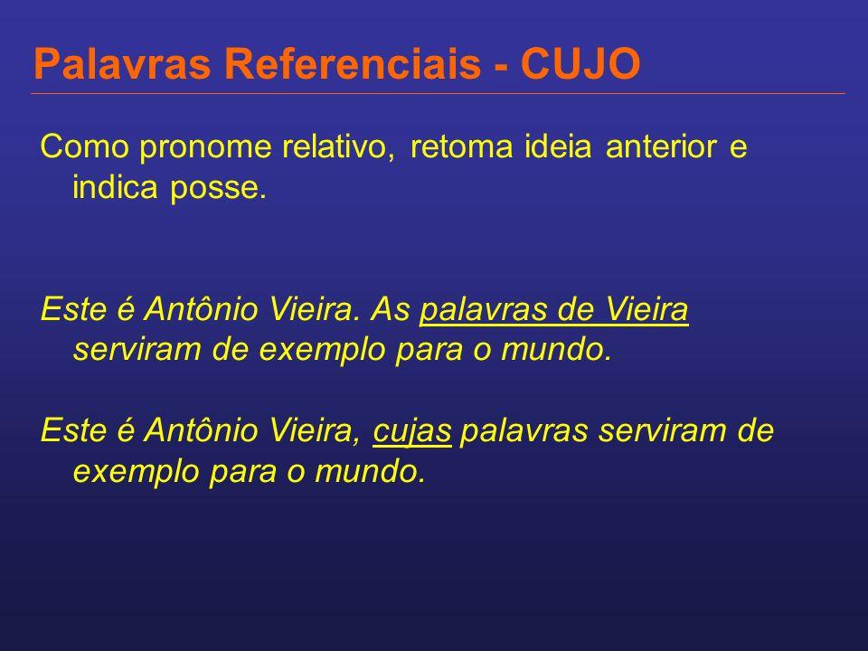 Palavras Referenciais - CUJO Como pronome relativo, retoma ideia anterior e indica posse. Este é Antônio Vieira. As palavras de Vieira serviram de exe