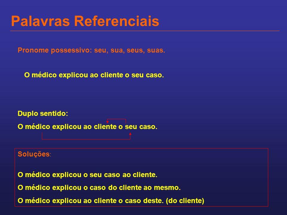 Palavras Referenciais Pronome possessivo: seu, sua, seus, suas. O médico explicou ao cliente o seu caso. Duplo sentido: O médico explicou ao cliente o