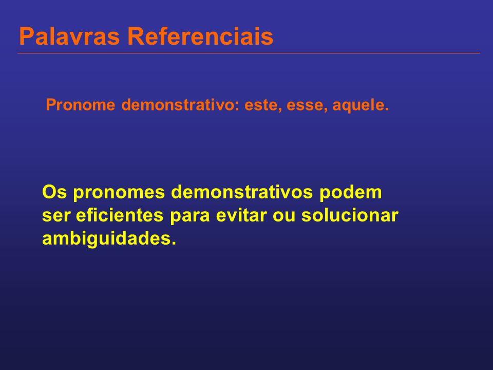 Palavras Referenciais Pronome demonstrativo: este, esse, aquele. Os pronomes demonstrativos podem ser eficientes para evitar ou solucionar ambiguidade