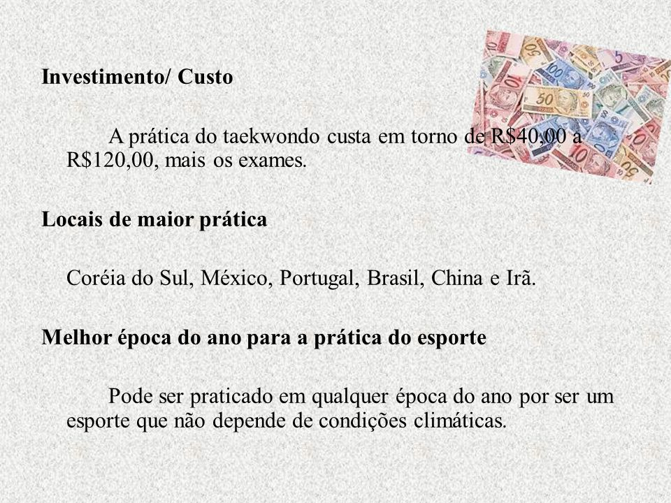 Investimento/ Custo A prática do taekwondo custa em torno de R$40,00 a R$120,00, mais os exames. Locais de maior prática Coréia do Sul, México, Portug