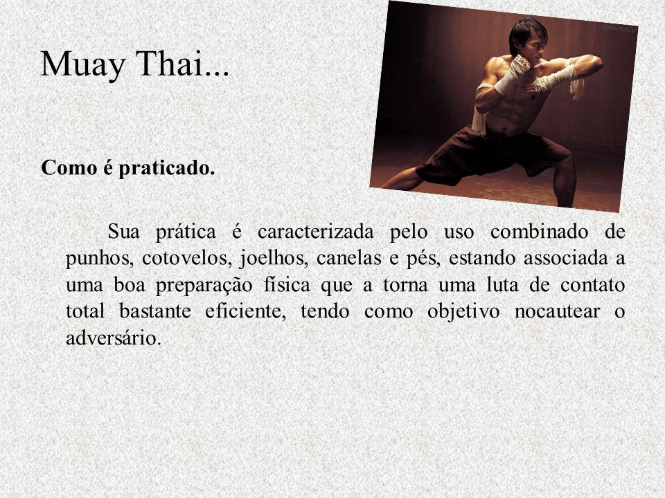 Muay Thai... Como é praticado. Sua prática é caracterizada pelo uso combinado de punhos, cotovelos, joelhos, canelas e pés, estando associada a uma bo