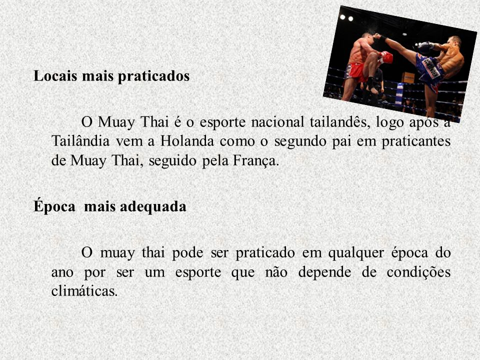 Locais mais praticados O Muay Thai é o esporte nacional tailandês, logo após a Tailândia vem a Holanda como o segundo pai em praticantes de Muay Thai,