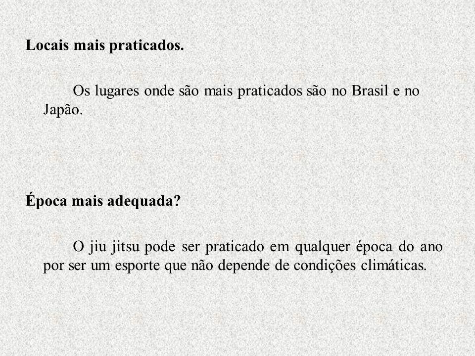 Locais mais praticados. Os lugares onde são mais praticados são no Brasil e no Japão. Época mais adequada? O jiu jitsu pode ser praticado em qualquer