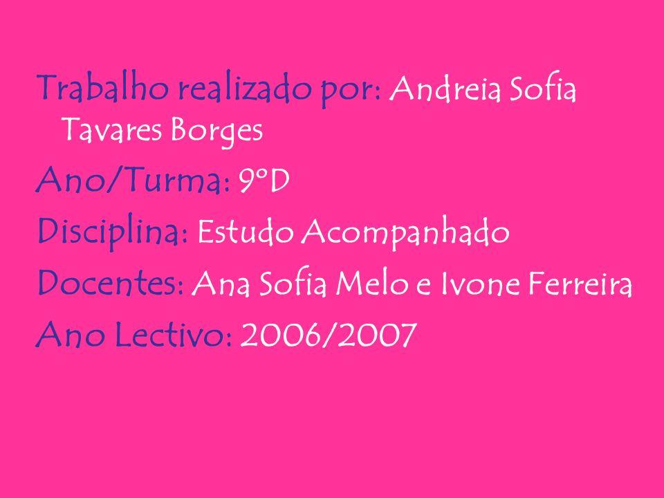 Trabalho realizado por: Andreia Sofia Tavares Borges Ano/Turma: 9ºD Disciplina: Estudo Acompanhado Docentes: Ana Sofia Melo e Ivone Ferreira Ano Lectivo: 2006/2007