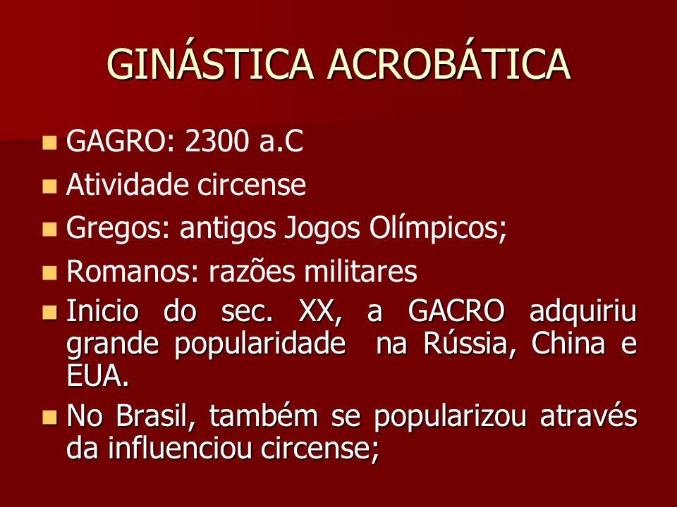 GINÁSTICA ACROBÁTICA GAGRO: 2300 a.C Atividade circense Gregos: antigos Jogos Olímpicos; Romanos: razões militares Inicio do sec. XX, a GACRO adquiriu