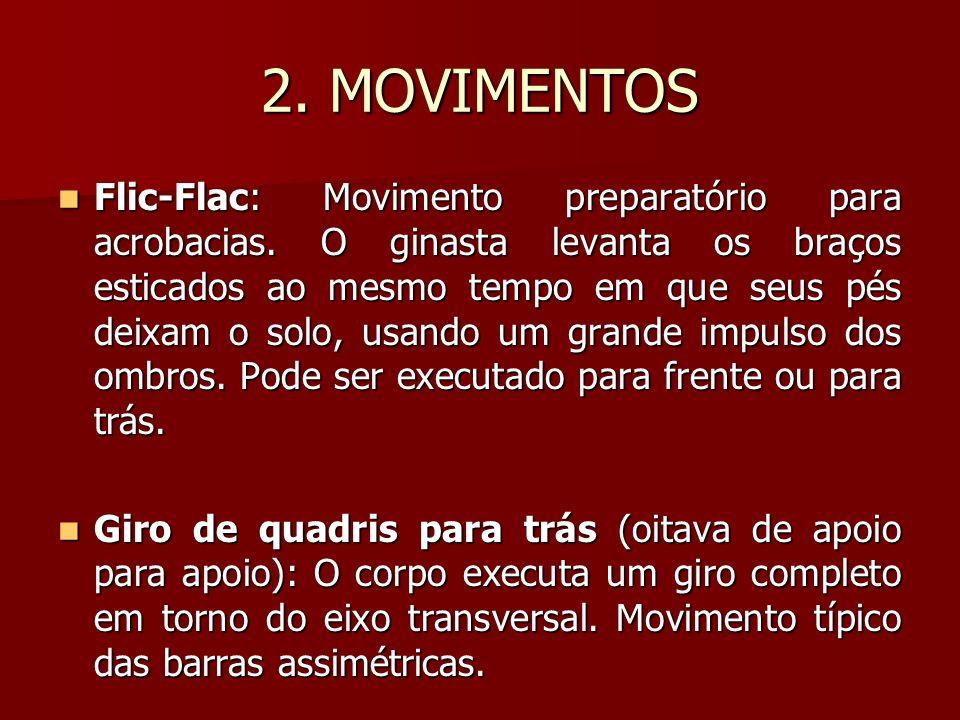 2. MOVIMENTOS Flic-Flac: Movimento preparatório para acrobacias. O ginasta levanta os braços esticados ao mesmo tempo em que seus pés deixam o solo, u