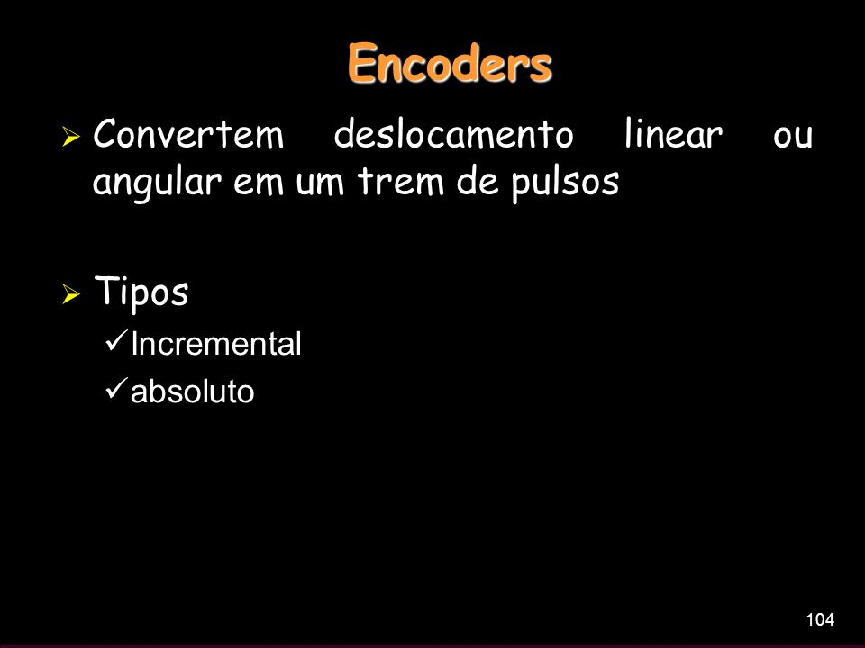 104 Encoders Convertem deslocamento linear ou angular em um trem de pulsos Tipos Incremental absoluto