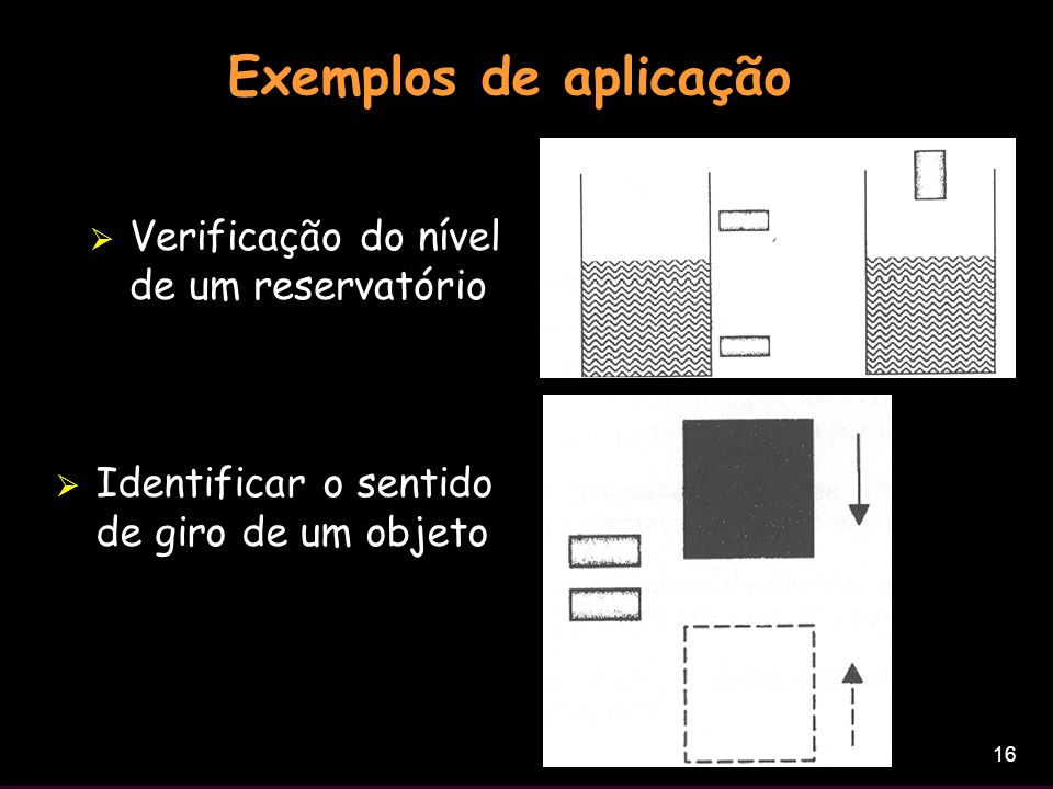 16 Exemplos de aplicação Verificação do nível de um reservatório Identificar o sentido de giro de um objeto
