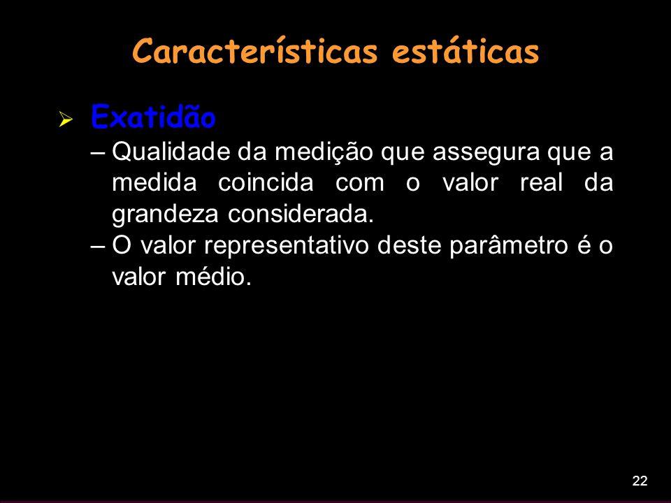 22 Características estáticas Exatidão –Qualidade da medição que assegura que a medida coincida com o valor real da grandeza considerada. –O valor repr
