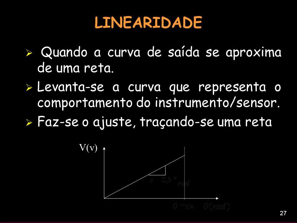 27 LINEARIDADE Quando a curva de saída se aproxima de uma reta. Levanta-se a curva que representa o comportamento do instrumento/sensor. Faz-se o ajus