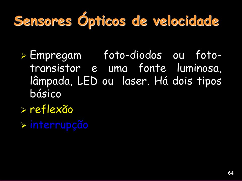 64 Sensores Ópticos de velocidade Empregam foto-diodos ou foto- transistor e uma fonte luminosa, lâmpada, LED ou laser. Há dois tipos básico reflexão