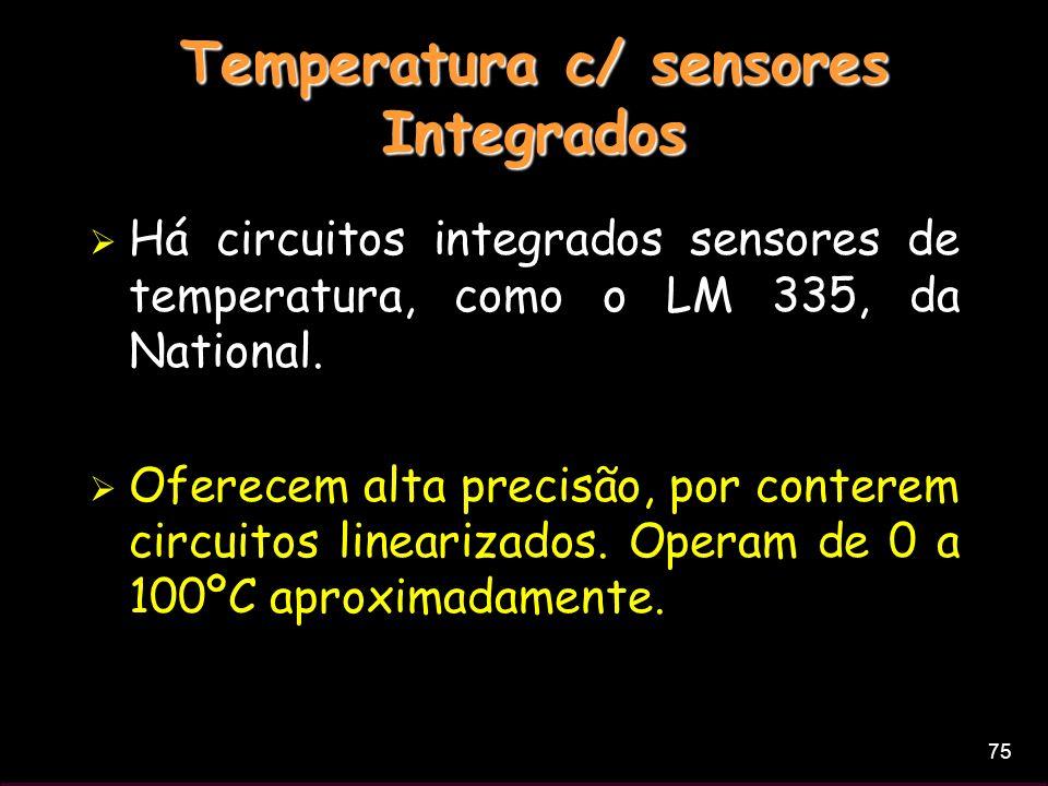 75 Temperatura c/ sensores Integrados Há circuitos integrados sensores de temperatura, como o LM 335, da National. Oferecem alta precisão, por contere
