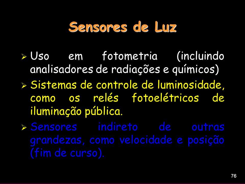 76 Sensores de Luz Uso em fotometria (incluindo analisadores de radiações e químicos) Sistemas de controle de luminosidade, como os relés fotoelétrico