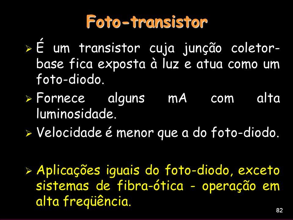 82 Foto-transistor É um transistor cuja junção coletor- base fica exposta à luz e atua como um foto-diodo. Fornece alguns mA com alta luminosidade. Ve