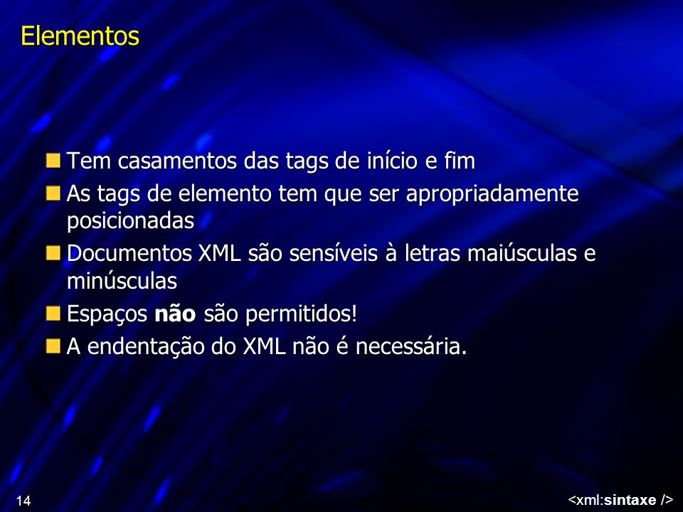 14 Elementos Tem casamentos das tags de início e fim As tags de elemento tem que ser apropriadamente posicionadas Documentos XML são sensíveis à letra