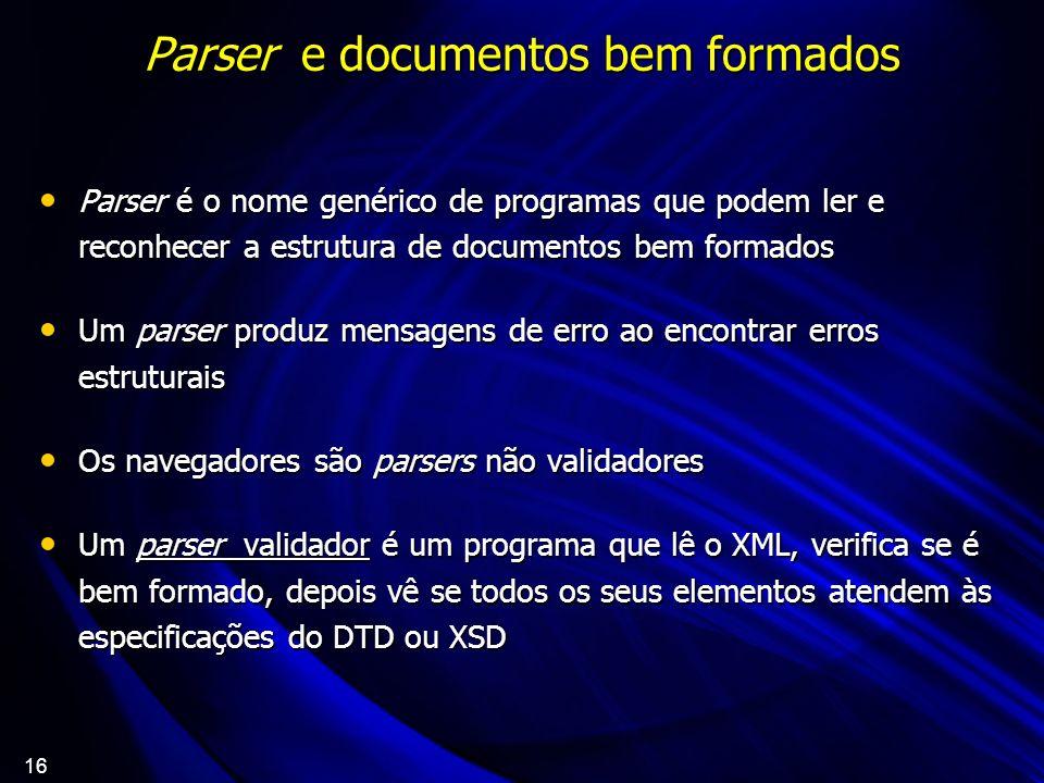 16 Parser e documentos bem formados Parser é o nome genérico de programas que podem ler e reconhecer a estrutura de documentos bem formados Parser é o