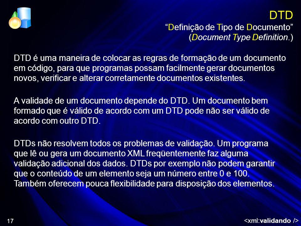 17 DTD Definição de Tipo de Documento (Document Type Definition.) A validade de um documento depende do DTD. Um documento bem formado que é válido de