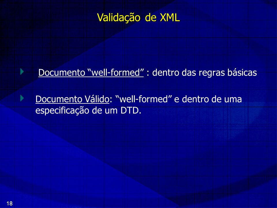 18 Documento well-formed : dentro das regras básicas Documento Válido: well-formed e dentro de uma especificação de um DTD. Validação de XML