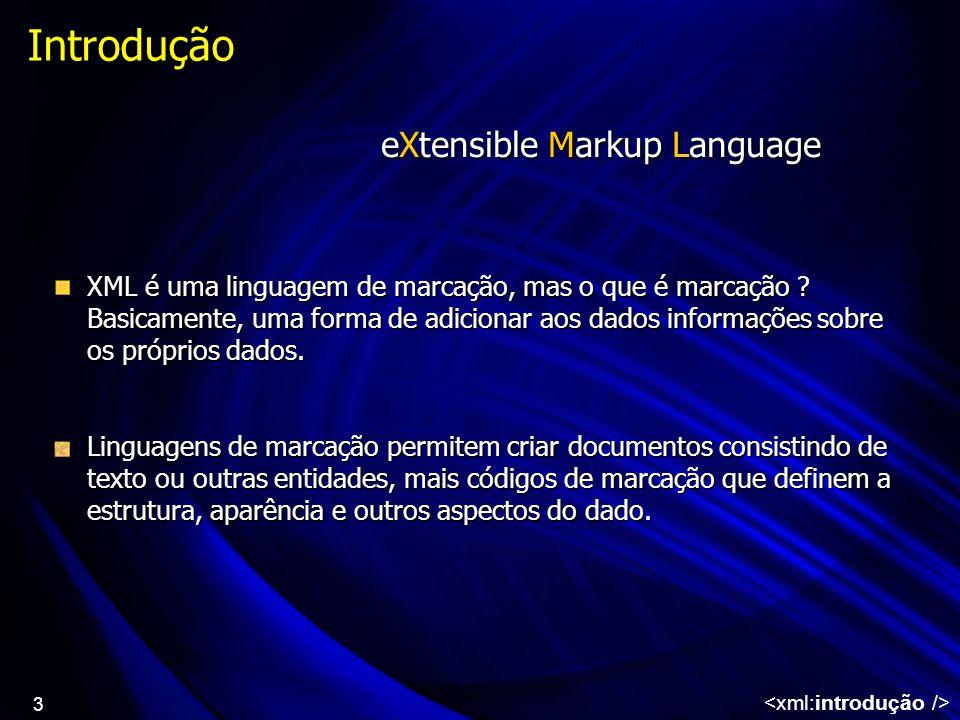 3 Introdução XML é uma linguagem de marcação, mas o que é marcação ? Basicamente, uma forma de adicionar aos dados informações sobre os próprios dados