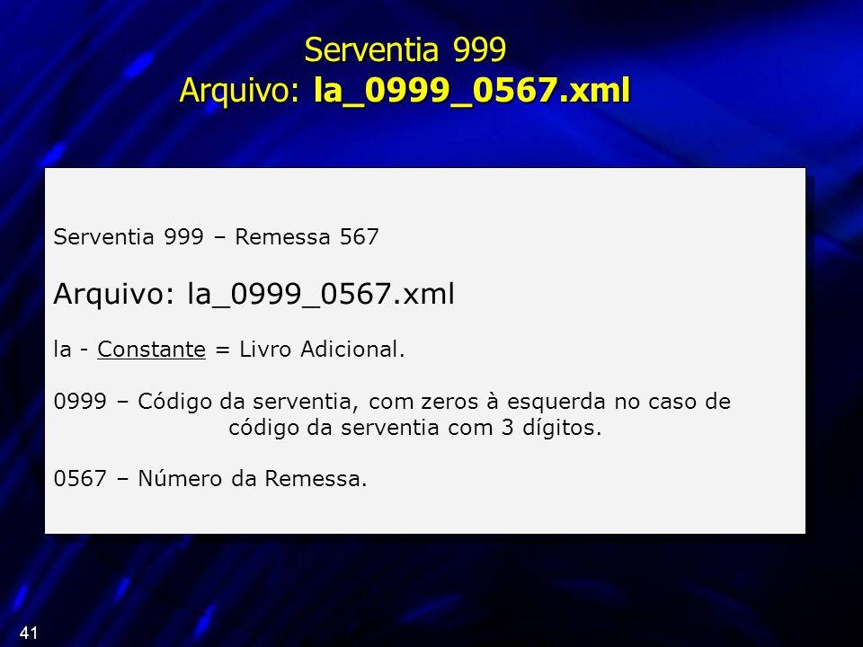41 Serventia 999 – Remessa 567 Arquivo: la_0999_0567.xml la - Constante = Livro Adicional. 0999 – Código da serventia, com zeros à esquerda no caso de