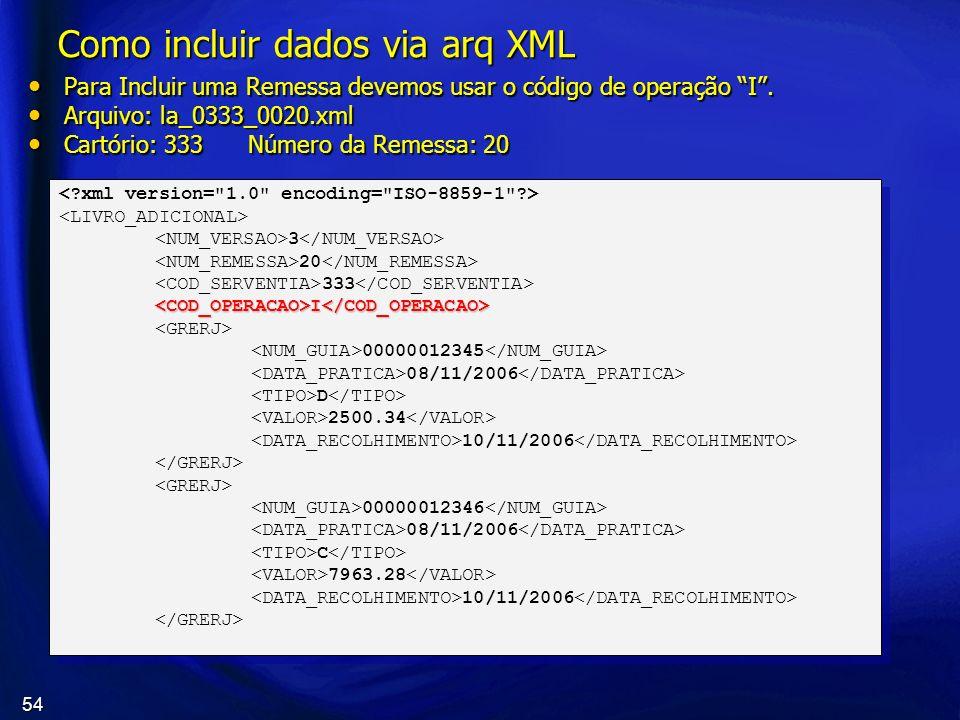 54 Como incluir dados via arq XML Para Incluir uma Remessa devemos usar o código de operação I. Para Incluir uma Remessa devemos usar o código de oper