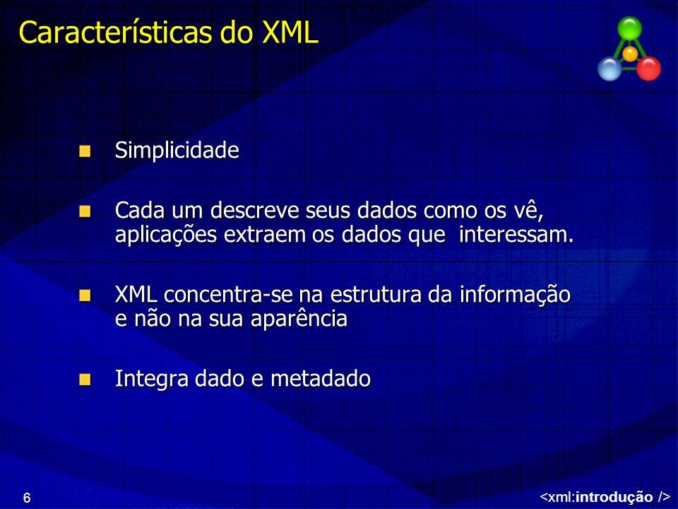 6 Características do XML Simplicidade Cada um descreve seus dados como os vê, aplicações extraem os dados que interessam. XML concentra-se na estrutur
