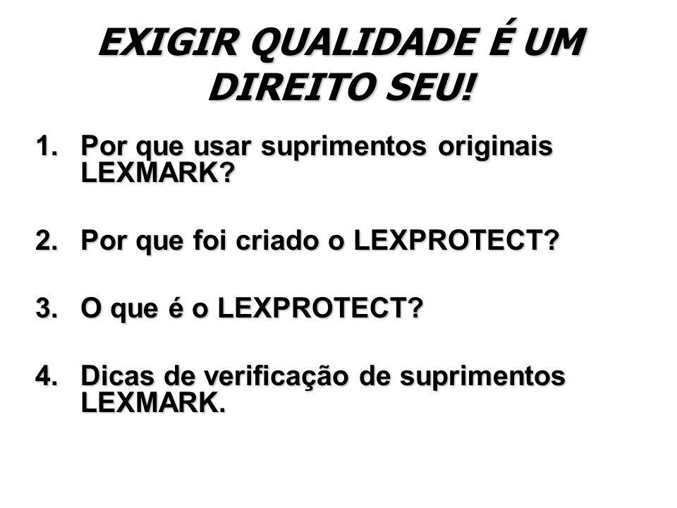 EXIGIR QUALIDADE É UM DIREITO SEU! 1.Por que usar suprimentos originais LEXMARK? 2.Por que foi criado o LEXPROTECT? 3.O que é o LEXPROTECT? 4.Dicas de