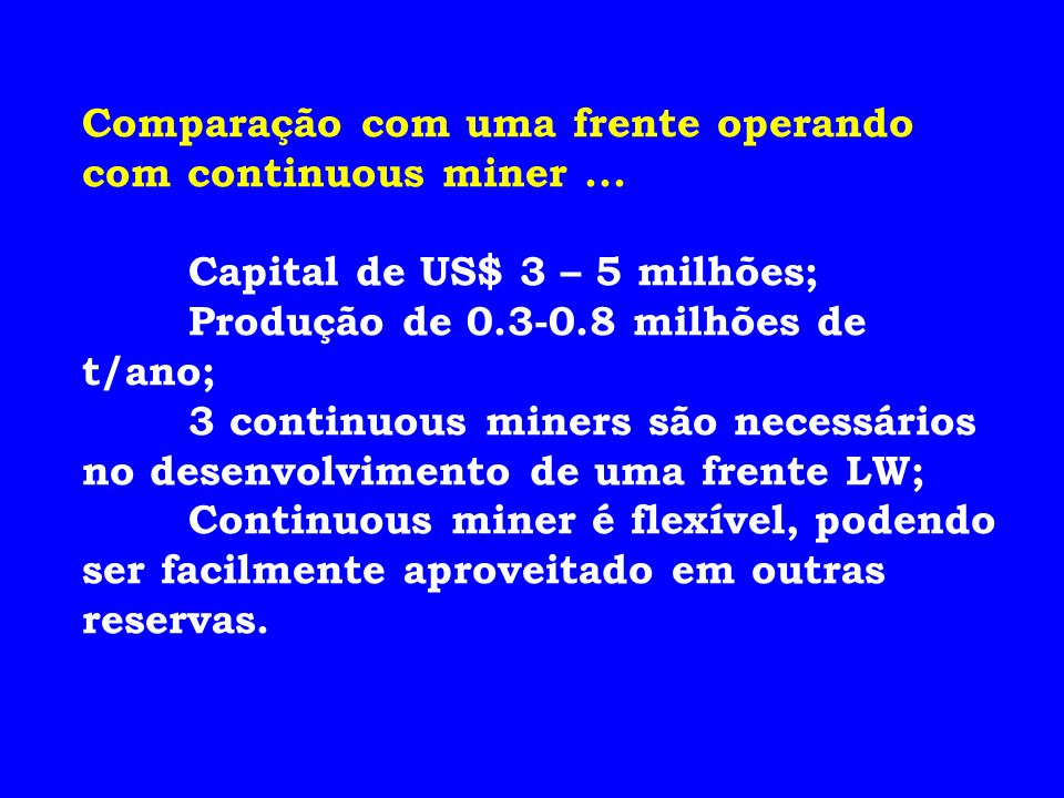 Comparação com uma frente operando com continuous miner... Capital de US$ 3 – 5 milhões; Produção de 0.3-0.8 milhões de t/ano; 3 continuous miners são