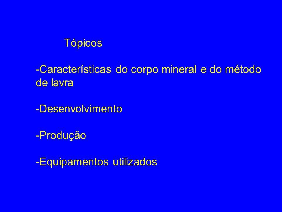 Tópicos -Características do corpo mineral e do método de lavra -Desenvolvimento -Produção -Equipamentos utilizados