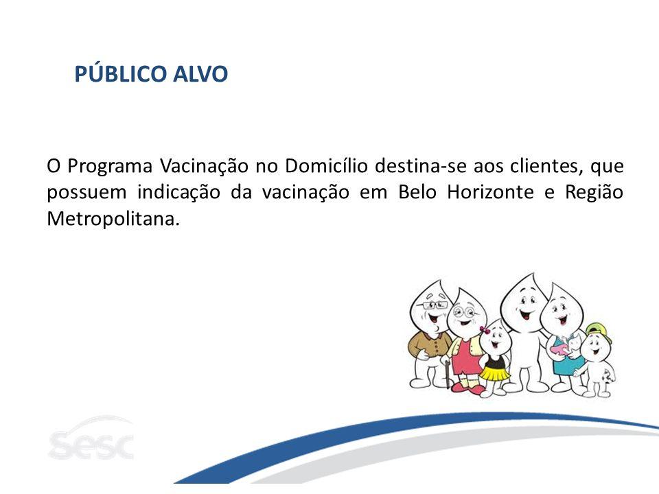 PÚBLICO ALVO O Programa Vacinação no Domicílio destina-se aos clientes, que possuem indicação da vacinação em Belo Horizonte e Região Metropolitana.