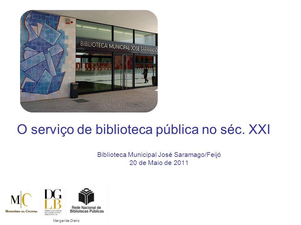 Biblioteca Municipal José Saramago/Feijó 20 de Maio de 2011 O serviço de biblioteca pública no séc. XXI Margarida Oleiro