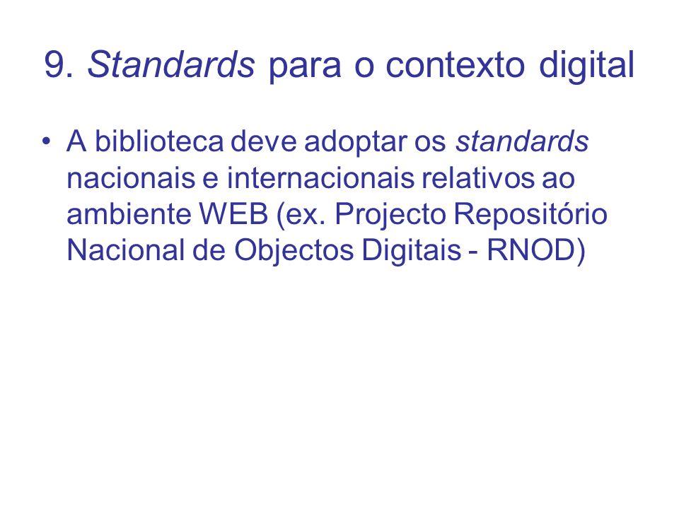 9. Standards para o contexto digital A biblioteca deve adoptar os standards nacionais e internacionais relativos ao ambiente WEB (ex. Projecto Reposit
