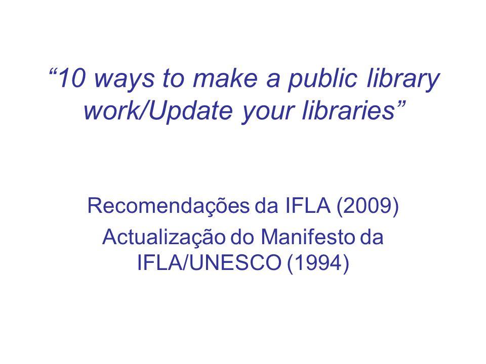 10 ways to make a public library work/Update your libraries Recomendações da IFLA (2009) Actualização do Manifesto da IFLA/UNESCO (1994)