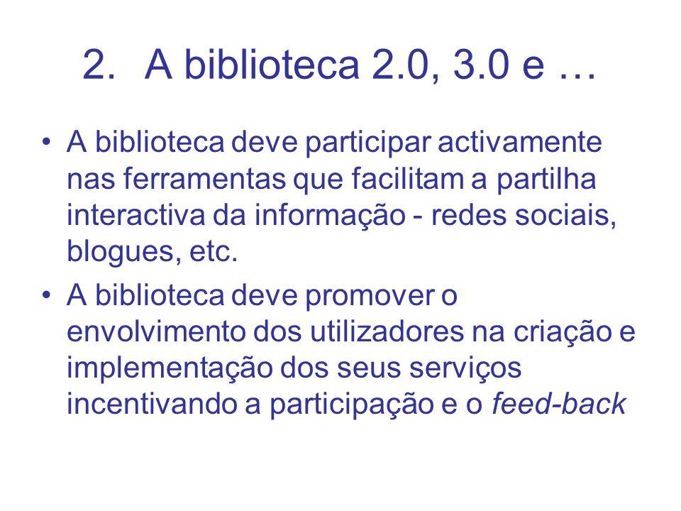 2.A biblioteca 2.0, 3.0 e … A biblioteca deve participar activamente nas ferramentas que facilitam a partilha interactiva da informação - redes sociais, blogues, etc.