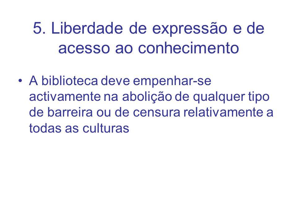 5. Liberdade de expressão e de acesso ao conhecimento A biblioteca deve empenhar-se activamente na abolição de qualquer tipo de barreira ou de censura