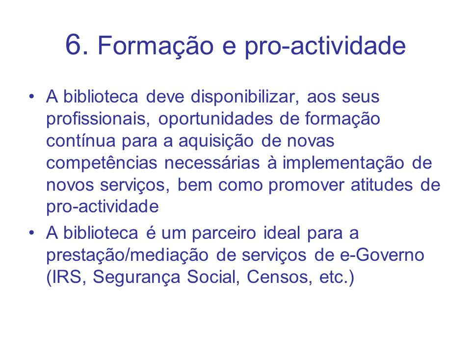 6. Formação e pro-actividade A biblioteca deve disponibilizar, aos seus profissionais, oportunidades de formação contínua para a aquisição de novas co