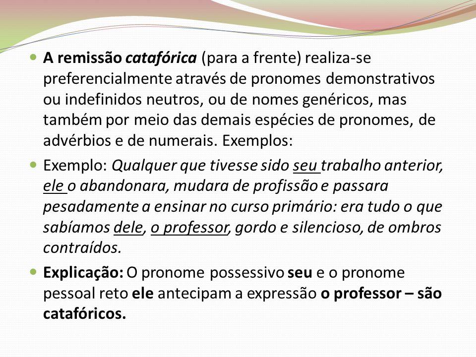 A remissão catafórica (para a frente) realiza-se preferencialmente através de pronomes demonstrativos ou indefinidos neutros, ou de nomes genéricos, m