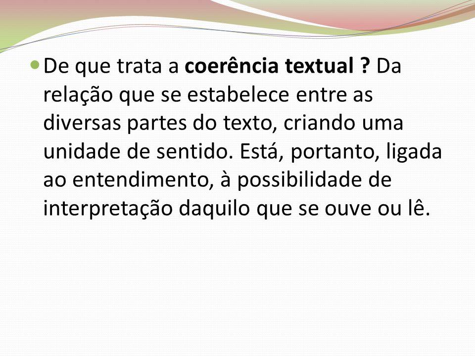 De que trata a coerência textual ? Da relação que se estabelece entre as diversas partes do texto, criando uma unidade de sentido. Está, portanto, lig