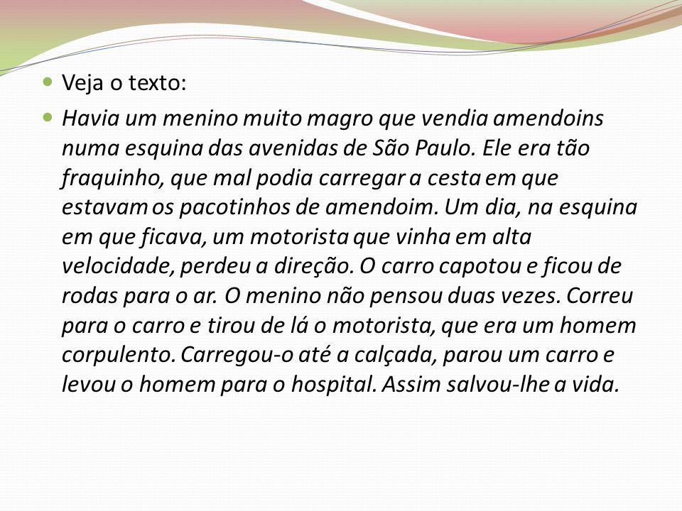 Veja o texto: Havia um menino muito magro que vendia amendoins numa esquina das avenidas de São Paulo. Ele era tão fraquinho, que mal podia carregar a