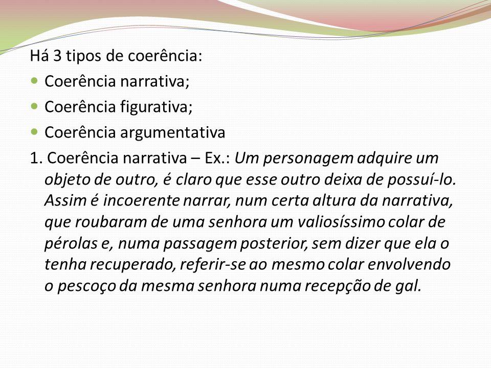 Há 3 tipos de coerência: Coerência narrativa; Coerência figurativa; Coerência argumentativa 1. Coerência narrativa – Ex.: Um personagem adquire um obj