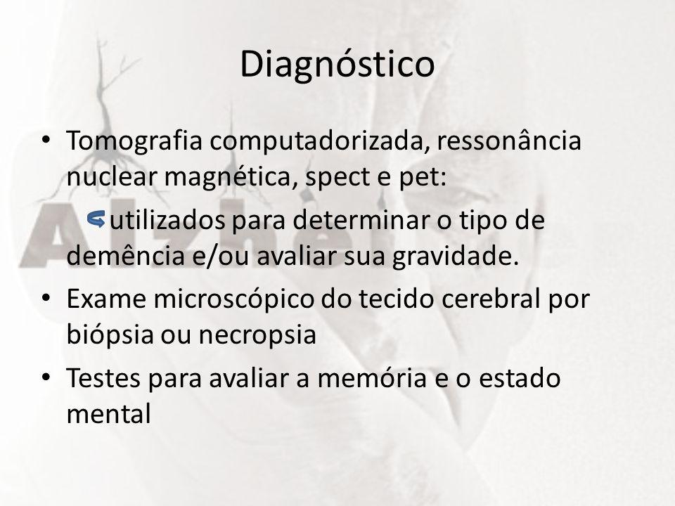 Diagnóstico Tomografia computadorizada, ressonância nuclear magnética, spect e pet: utilizados para determinar o tipo de demência e/ou avaliar sua gra
