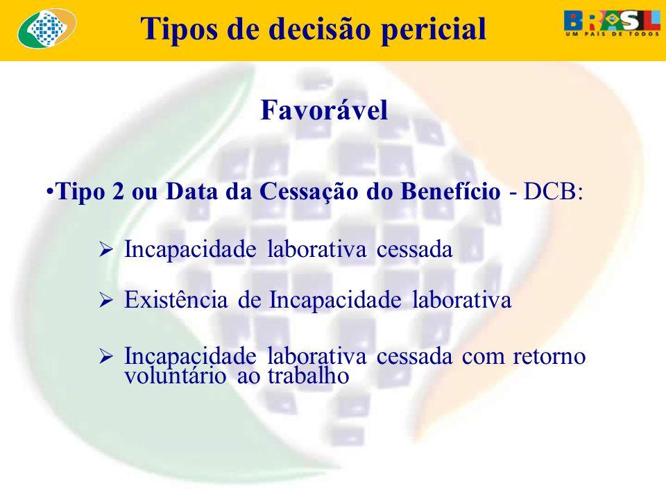 Tipos de decisão pericial Favorável Tipo 2 ou Data da Cessação do Benefício - DCB: Incapacidade laborativa cessada Existência de Incapacidade laborati