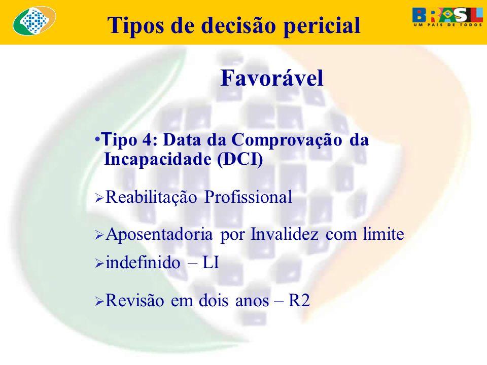 Tipos de decisão pericial Favorável T ipo 4: Data da Comprovação da Incapacidade (DCI) Reabilitação Profissional Aposentadoria por Invalidez com limit